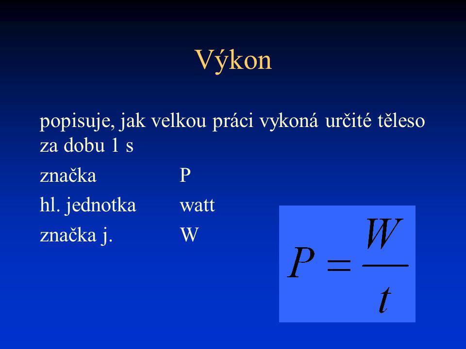 Výkon popisuje, jak velkou práci vykoná určité těleso za dobu 1 s značkaP hl. jednotkawatt značka j.W