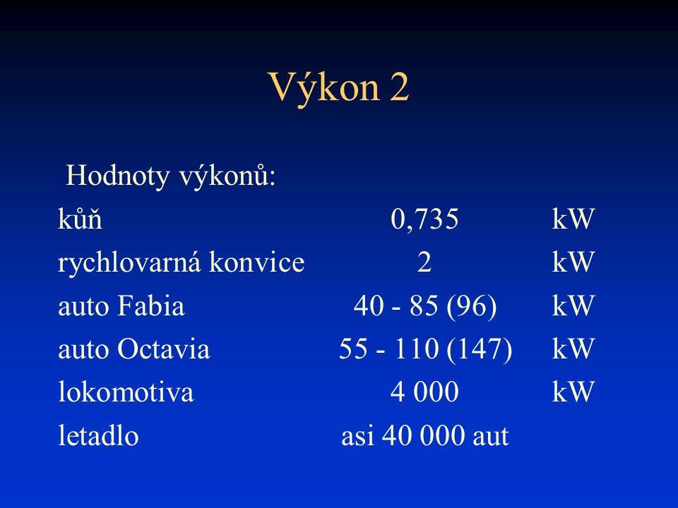 Výkon 2 Hodnoty výkonů: kůň0,735kW rychlovarná konvice2kW auto Fabia40 - 85 (96)kW auto Octavia55 - 110 (147)kW lokomotiva4 000kW letadloasi 40 000 au
