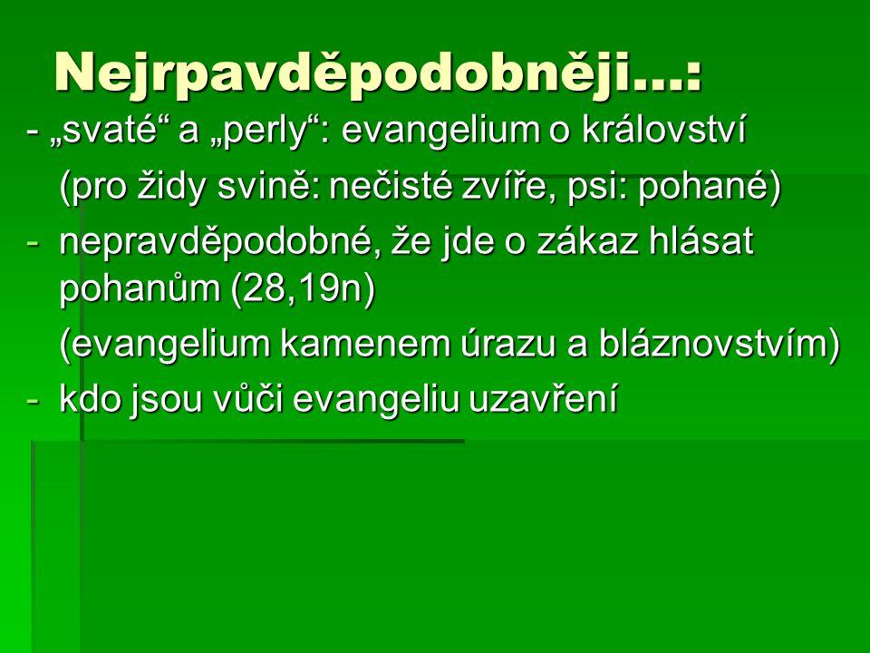 """Nejrpavděpodobněji…: - """"svaté a """"perly : evangelium o království (pro židy svině: nečisté zvíře, psi: pohané) -nepravděpodobné, že jde o zákaz hlásat pohanům (28,19n) (evangelium kamenem úrazu a bláznovstvím) -kdo jsou vůči evangeliu uzavření"""