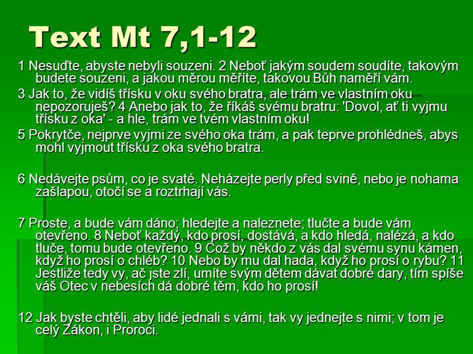 Text Mt 7,1-12 1 Nesuďte, abyste nebyli souzeni. 2 Neboť jakým soudem soudíte, takovým budete souzeni, a jakou měrou měříte, takovou Bůh naměří vám. 3