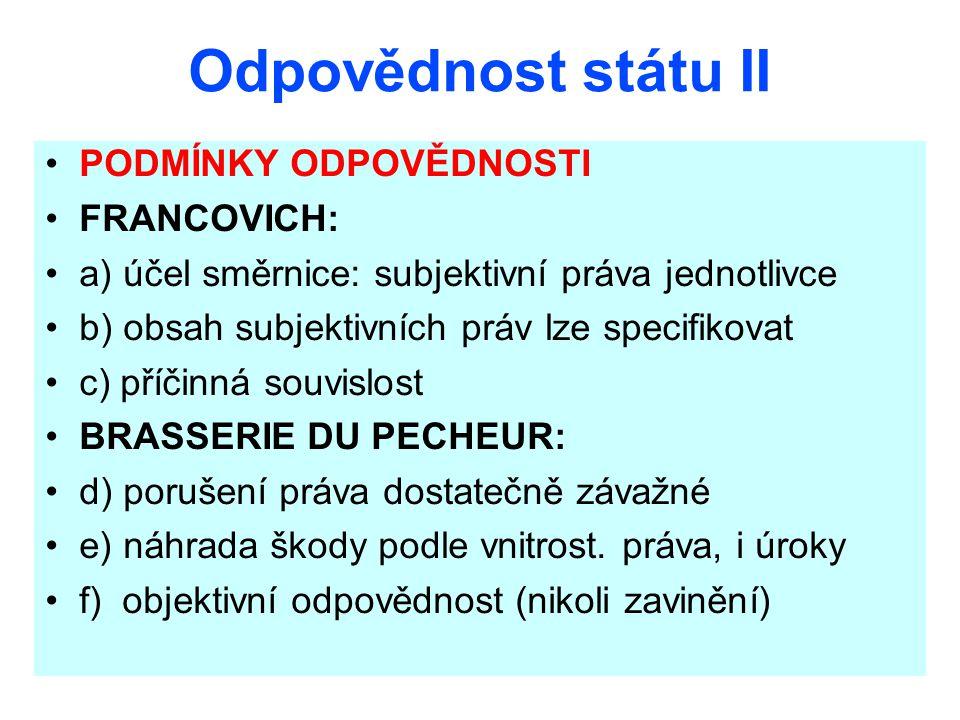 Odpovědnost státu II PODMÍNKY ODPOVĚDNOSTI FRANCOVICH: a) účel směrnice: subjektivní práva jednotlivce b) obsah subjektivních práv lze specifikovat c)