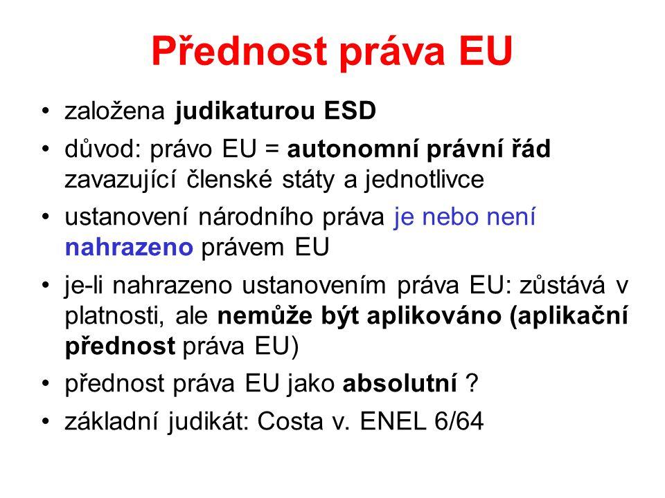 Přednost práva EU založena judikaturou ESD důvod: právo EU = autonomní právní řád zavazující členské státy a jednotlivce ustanovení národního práva je