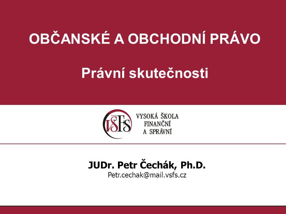 OBČANSKÉ A OBCHODNÍ PRÁVO Právní skutečnosti JUDr. Petr Čechák, Ph.D. Petr.cechak@mail.vsfs.cz