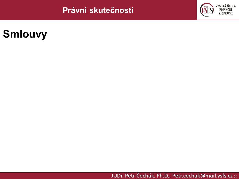 JUDr. Petr Čechák, Ph.D., Petr.cechak@mail.vsfs.cz :: Právní skutečnosti Smlouvy