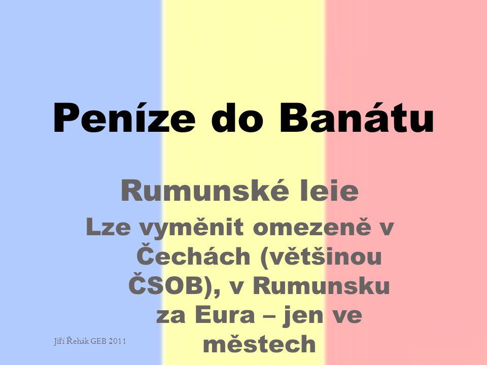 Rumunské leie Lze vyměnit omezeně v Čechách (většinou ČSOB), v Rumunsku za Eura – jen ve městech Peníze do Banátu Ji ř í Ř ehák GEB 2011