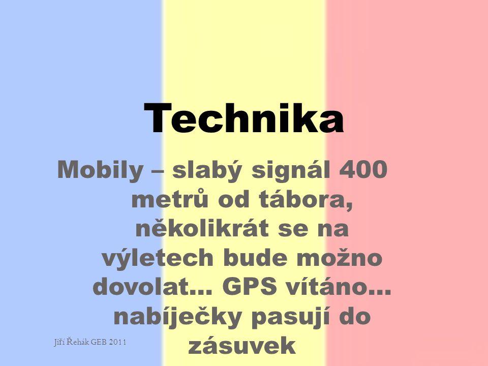 Mobily – slabý signál 400 metrů od tábora, několikrát se na výletech bude možno dovolat… GPS vítáno… nabíječky pasují do zásuvek Technika Ji ř í Ř ehák GEB 2011