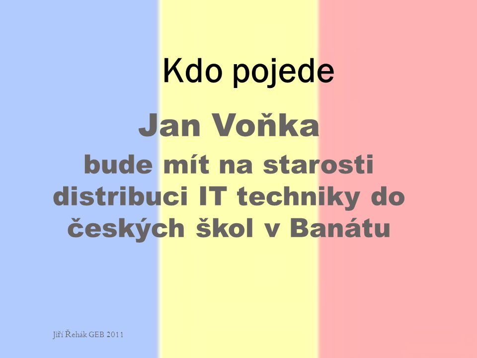 Jan Voňka bude mít na starosti distribuci IT techniky do českých škol v Banátu Kdo pojede Ji ř í Ř ehák GEB 2011