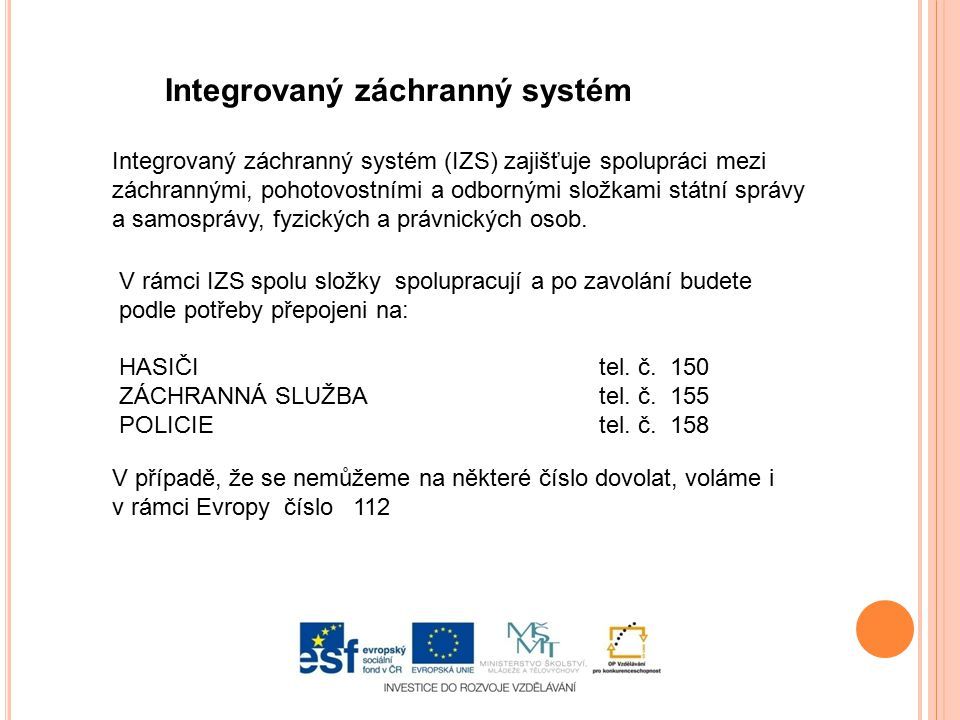 Integrovaný záchranný systém Integrovaný záchranný systém (IZS) zajišťuje spolupráci mezi záchrannými, pohotovostními a odbornými složkami státní sprá
