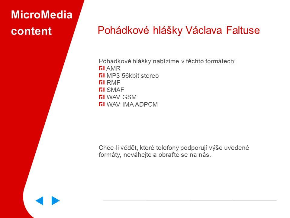 MicroMedia content Pohádkové hlášky Václava Faltuse Pohádkové hlášky nabízíme v těchto formátech: AMR MP3 56kbit stereo RMF SMAF WAV GSM WAV IMA ADPCM Chce-li vědět, které telefony podporují výše uvedené formáty, neváhejte a obraťte se na nás.