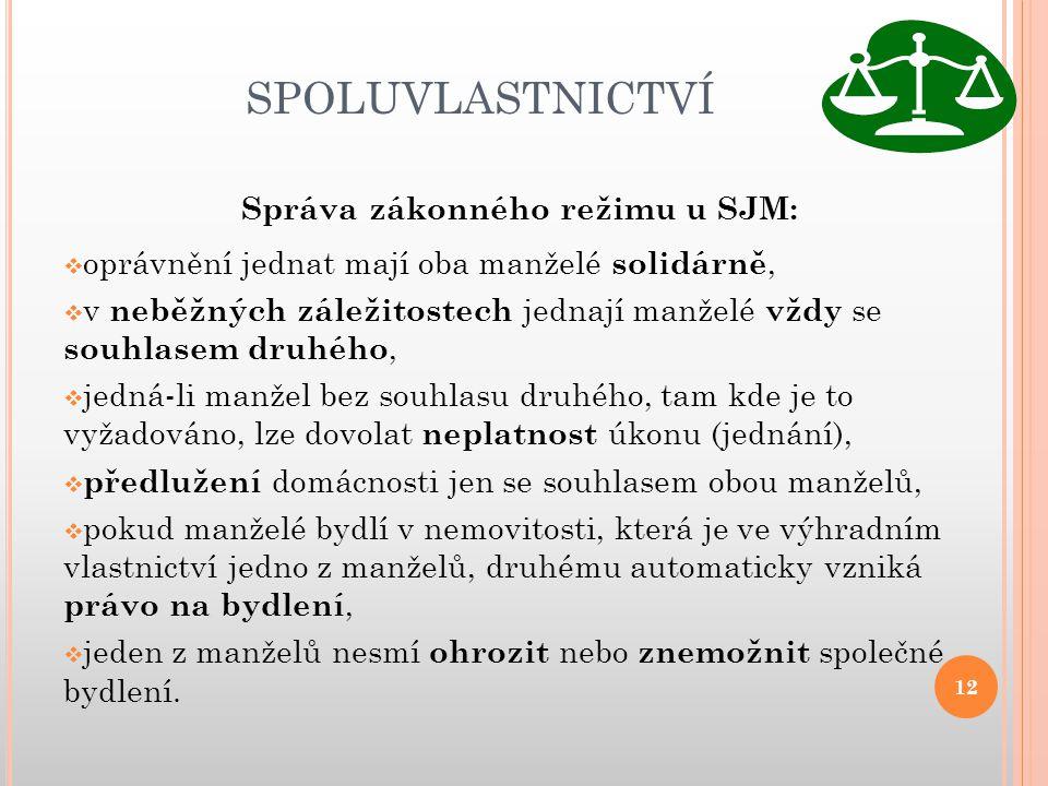 SPOLUVLASTNICTVÍ Správa zákonného režimu u SJM:  oprávnění jednat mají oba manželé solidárně,  v neběžných záležitostech jednají manželé vždy se sou