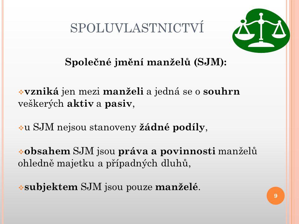 SPOLUVLASTNICTVÍ Společné jmění manželů (SJM):  vzniká jen mezi manželi a jedná se o souhrn veškerých aktiv a pasiv,  u SJM nejsou stanoveny žádné p