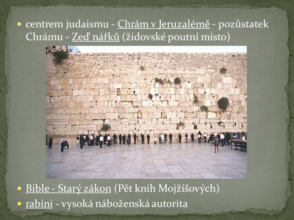 centrem judaismu - Chrám v Jeruzalémě - pozůstatek Chrámu - Zeď nářků (židovské poutní místo) Bible - Starý zákon (Pět knih Mojžíšových) rabíni - vysoká náboženská autorita
