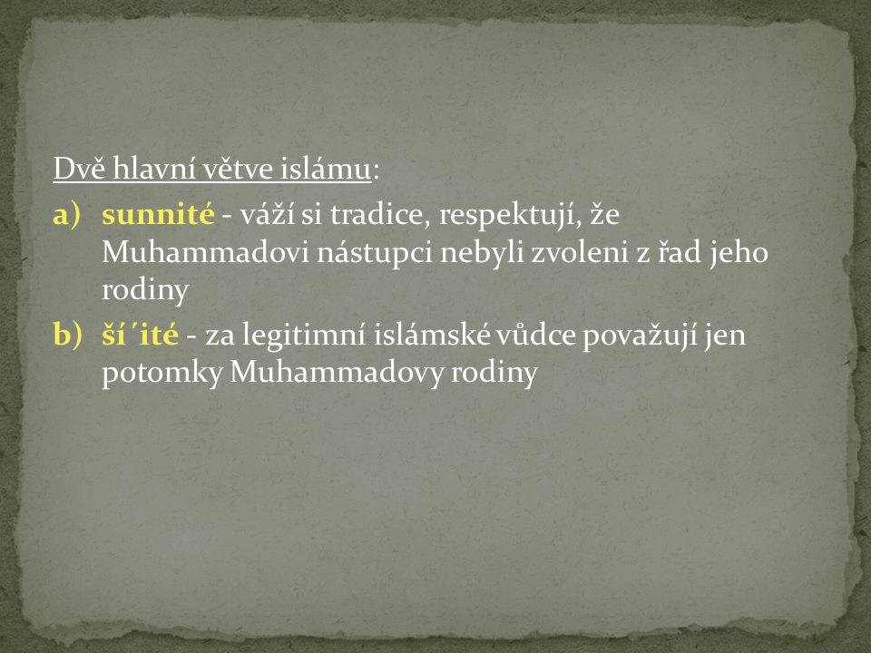 Dvě hlavní větve islámu: a)sunnité - váží si tradice, respektují, že Muhammadovi nástupci nebyli zvoleni z řad jeho rodiny b)ší´ité - za legitimní islámské vůdce považují jen potomky Muhammadovy rodiny