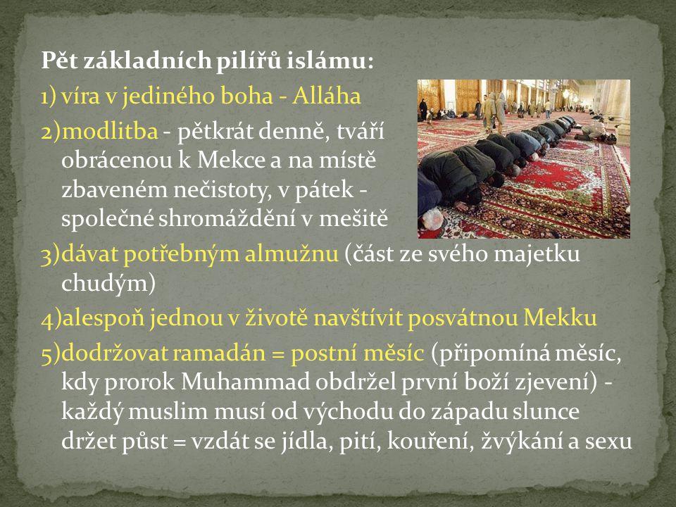 Pět základních pilířů islámu: 1)víra v jediného boha - Alláha 2)modlitba - pětkrát denně, tváří obrácenou k Mekce a na místě zbaveném nečistoty, v pátek - společné shromáždění v mešitě 3)dávat potřebným almužnu (část ze svého majetku chudým) 4)alespoň jednou v životě navštívit posvátnou Mekku 5)dodržovat ramadán = postní měsíc (připomíná měsíc, kdy prorok Muhammad obdržel první boží zjevení) - každý muslim musí od východu do západu slunce držet půst = vzdát se jídla, pití, kouření, žvýkání a sexu