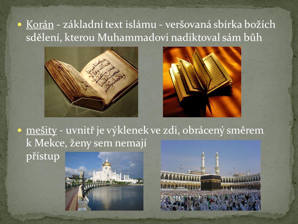 Korán - základní text islámu - veršovaná sbírka božích sdělení, kterou Muhammadovi nadiktoval sám bůh mešity - uvnitř je výklenek ve zdi, obrácený směrem k Mekce, ženy sem nemají přístup