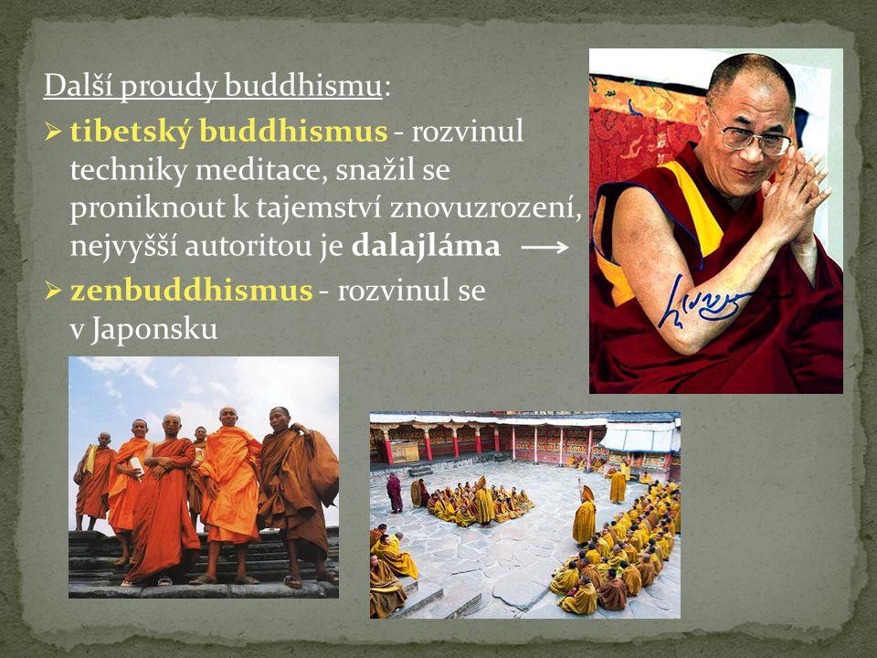 Další proudy buddhismu:  tibetský buddhismus - rozvinul techniky meditace, snažil se proniknout k tajemství znovuzrození, nejvyšší autoritou je dalajláma  zenbuddhismus - rozvinul se v Japonsku