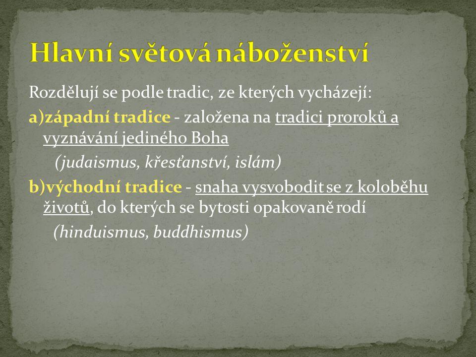 Rozdělují se podle tradic, ze kterých vycházejí: a)západní tradice - založena na tradici proroků a vyznávání jediného Boha (judaismus, křesťanství, islám) b)východní tradice - snaha vysvobodit se z koloběhu životů, do kterých se bytosti opakovaně rodí (hinduismus, buddhismus)