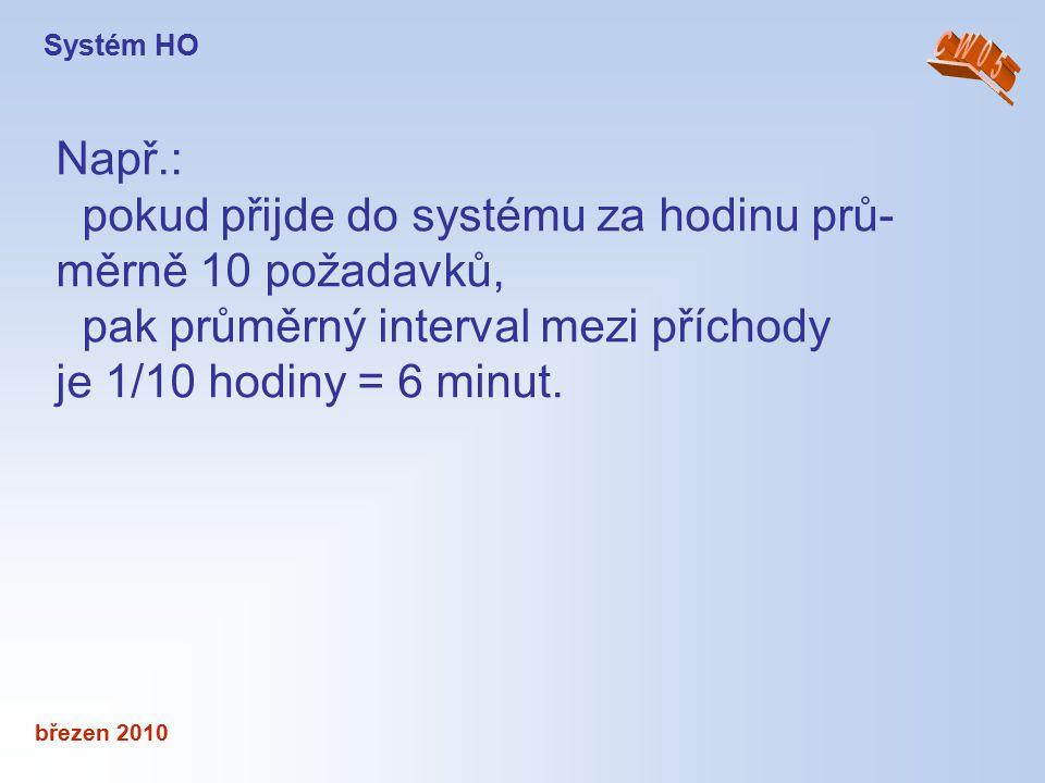 březen 2010 Např.: pokud přijde do systému za hodinu prů- měrně 10 požadavků, pak průměrný interval mezi příchody je 1/10 hodiny = 6 minut. Systém HO