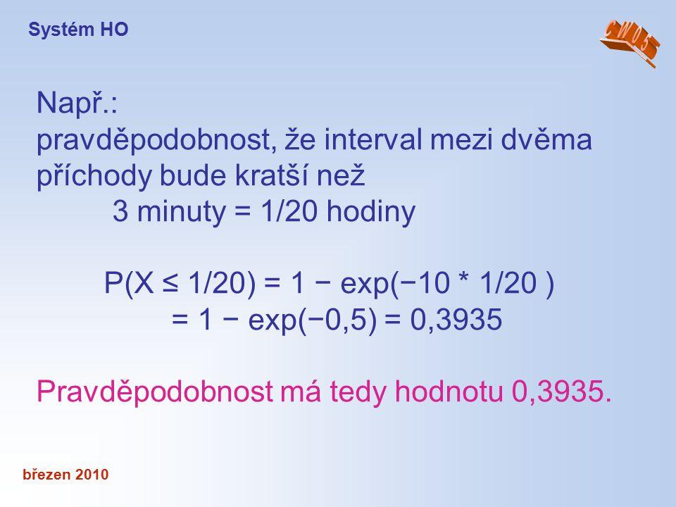 březen 2010 Např.: pravděpodobnost, že interval mezi dvěma příchody bude kratší než 3 minuty = 1/20 hodiny P(X ≤ 1/20) = 1 − exp(−10 * 1/20 ) = 1 − ex