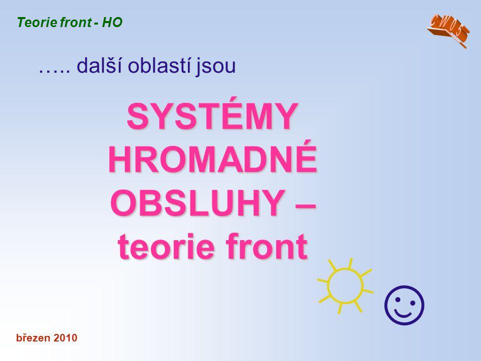 SYSTÉMY HROMADNÉ OBSLUHY – teorie front březen 2010 ☼☺☼☺ Teorie front - HO ….. další oblastí jsou