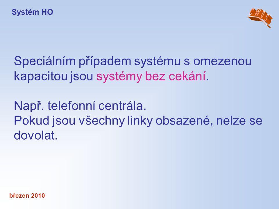 březen 2010 Speciálním případem systému s omezenou kapacitou jsou systémy bez cekání. Např. telefonní centrála. Pokud jsou všechny linky obsazené, nel