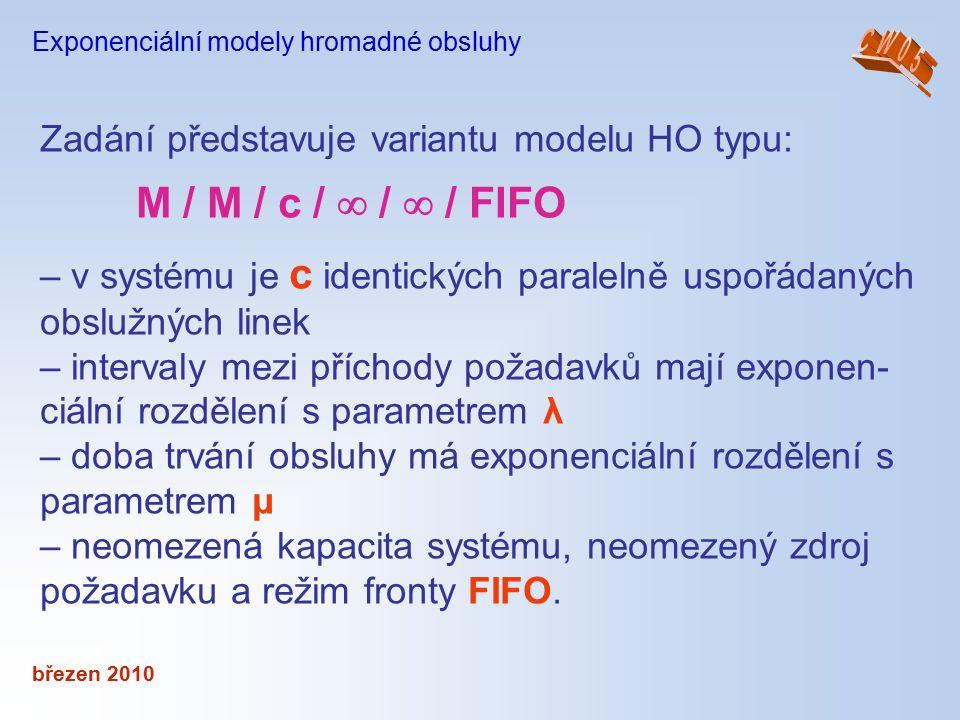 březen 2010 Exponenciální modely hromadné obsluhy Zadání představuje variantu modelu HO typu: M / M / c /  /  / FIFO – v systému je c identických pa