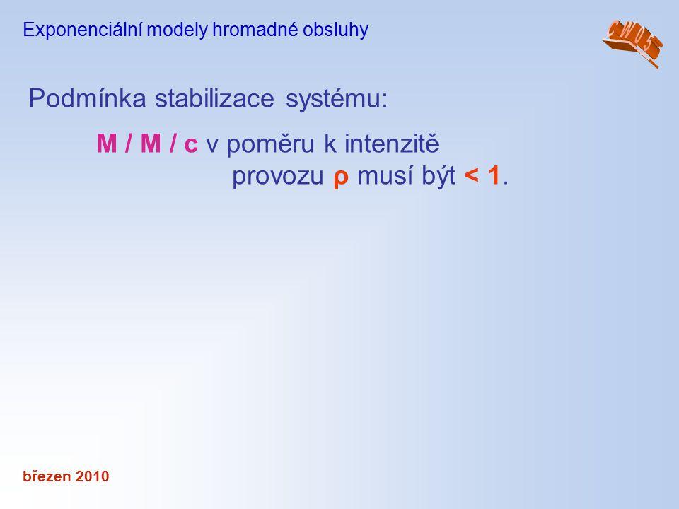 březen 2010 Exponenciální modely hromadné obsluhy Podmínka stabilizace systému: M / M / c v poměru k intenzitě provozu ρ musí být < 1.