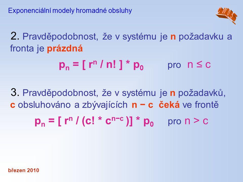 březen 2010 Exponenciální modely hromadné obsluhy 2. Pravděpodobnost, že v systému je n požadavku a fronta je prázdná p n = [ r n / n! ] * p 0 pro n ≤