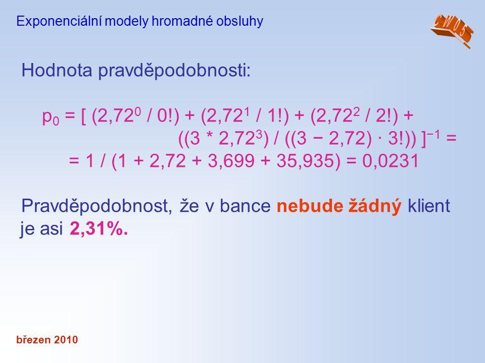 březen 2010 Exponenciální modely hromadné obsluhy Hodnota pravděpodobnosti: p 0 = [ (2,72 0 / 0!) + (2,72 1 / 1!) + (2,72 2 / 2!) + ((3 * 2,72 3 ) / (