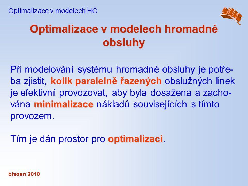březen 2010 Optimalizace v modelech hromadné obsluhy Optimalizace v modelech HO minimalizace Při modelování systému hromadné obsluhy je potře- ba zjis