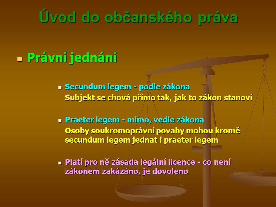 Úvod do občanského práva Právní jednání Právní jednání Secundum legem - podle zákona Secundum legem - podle zákona Subjekt se chová přímo tak, jak to zákon stanoví Praeter legem - mimo, vedle zákona Praeter legem - mimo, vedle zákona Osoby soukromoprávní povahy mohou kromě secundum legem jednat i praeter legem Platí pro ně zásada legální licence - co není zákonem zakázáno, je dovoleno Platí pro ně zásada legální licence - co není zákonem zakázáno, je dovoleno