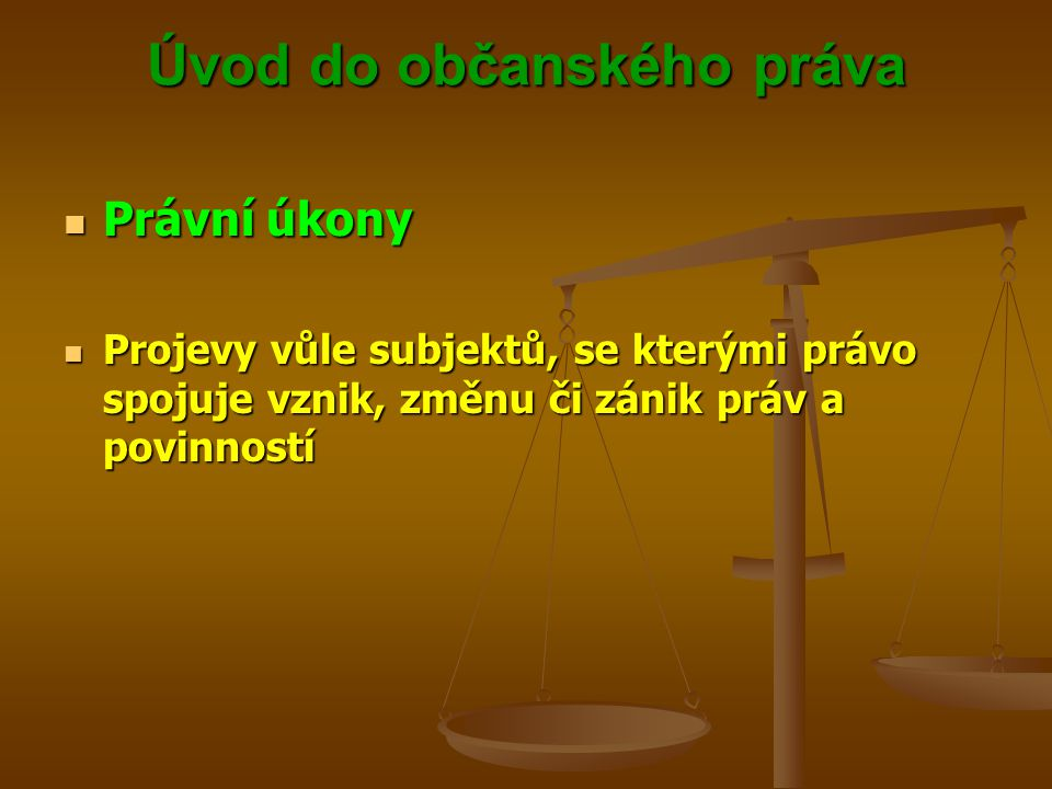 Úvod do občanského práva Právní úkony Právní úkony Projevy vůle subjektů, se kterými právo spojuje vznik, změnu či zánik práv a povinností Projevy vůle subjektů, se kterými právo spojuje vznik, změnu či zánik práv a povinností