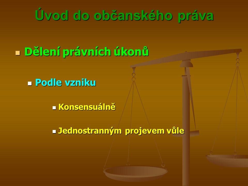 Úvod do občanského práva Dělení právních úkonů Dělení právních úkonů Podle vzniku Podle vzniku Konsensuálně Konsensuálně Jednostranným projevem vůle Jednostranným projevem vůle