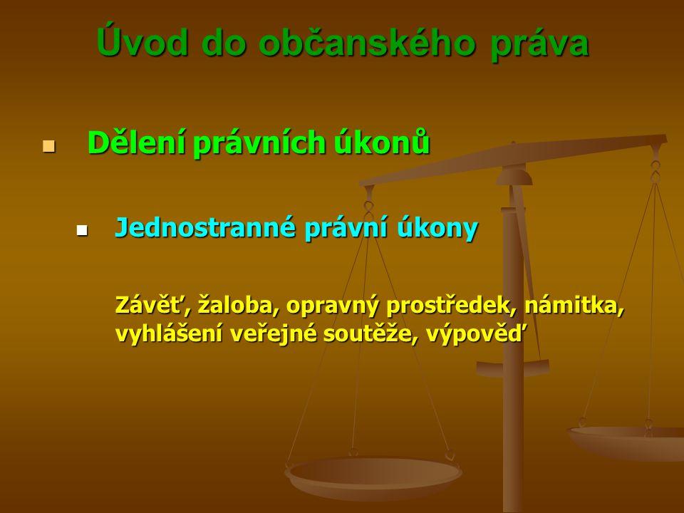Úvod do občanského práva Dělení právních úkonů Dělení právních úkonů Jednostranné právní úkony Jednostranné právní úkony Závěť, žaloba, opravný prostředek, námitka, vyhlášení veřejné soutěže, výpověď