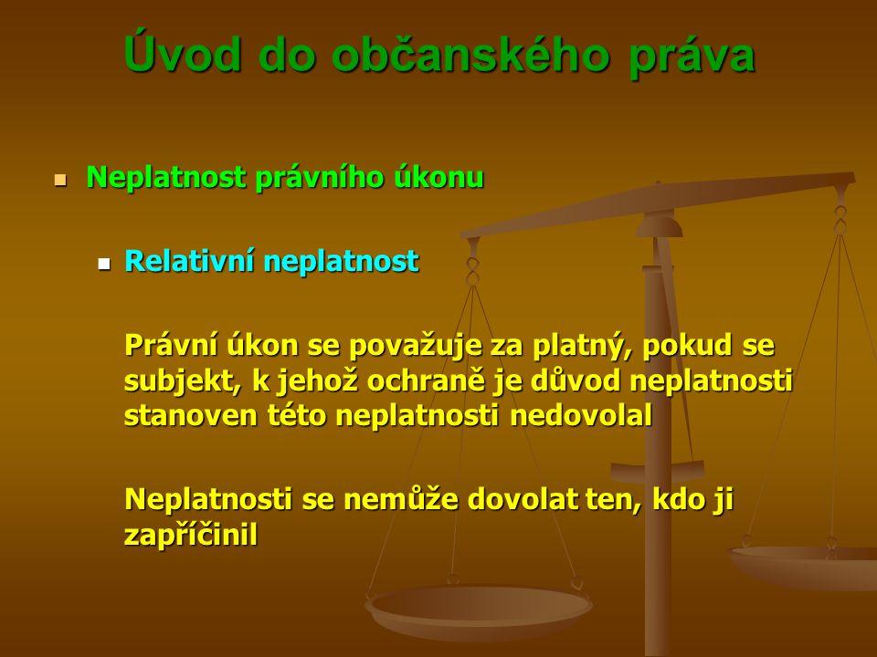 Úvod do občanského práva Neplatnost právního úkonu Neplatnost právního úkonu Relativní neplatnost Relativní neplatnost Právní úkon se považuje za platný, pokud se subjekt, k jehož ochraně je důvod neplatnosti stanoven této neplatnosti nedovolal Neplatnosti se nemůže dovolat ten, kdo ji zapříčinil
