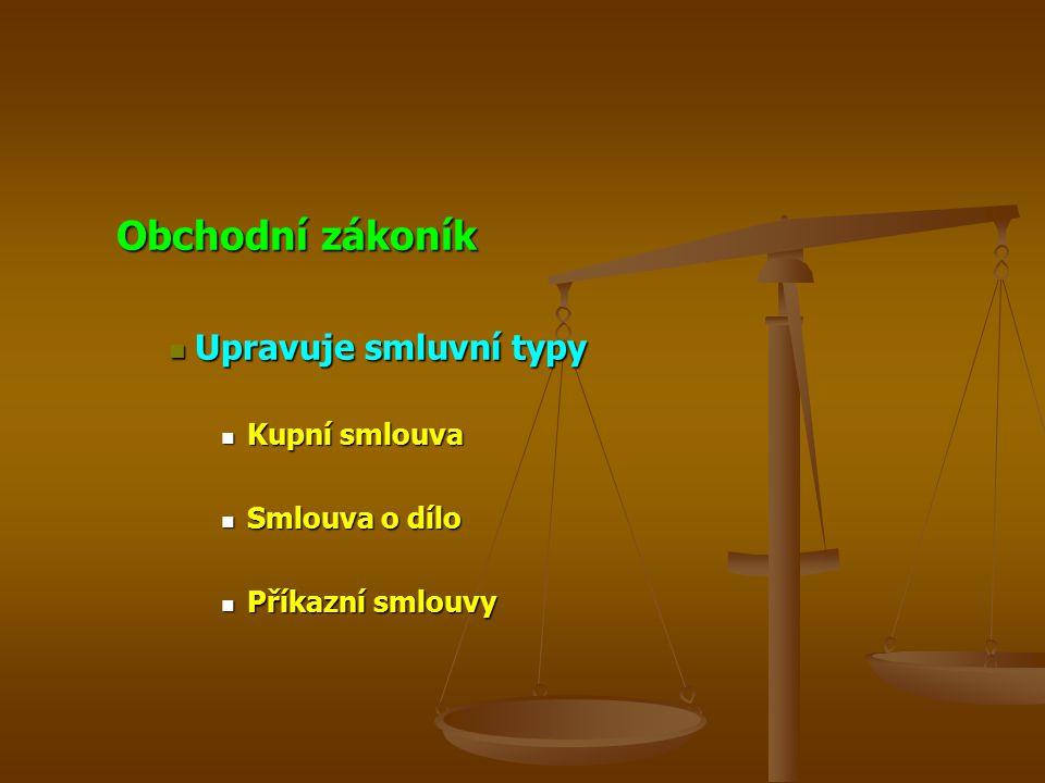 Obchodní zákoník Upravuje smluvní typy Upravuje smluvní typy Kupní smlouva Kupní smlouva Smlouva o dílo Smlouva o dílo Příkazní smlouvy Příkazní smlouvy