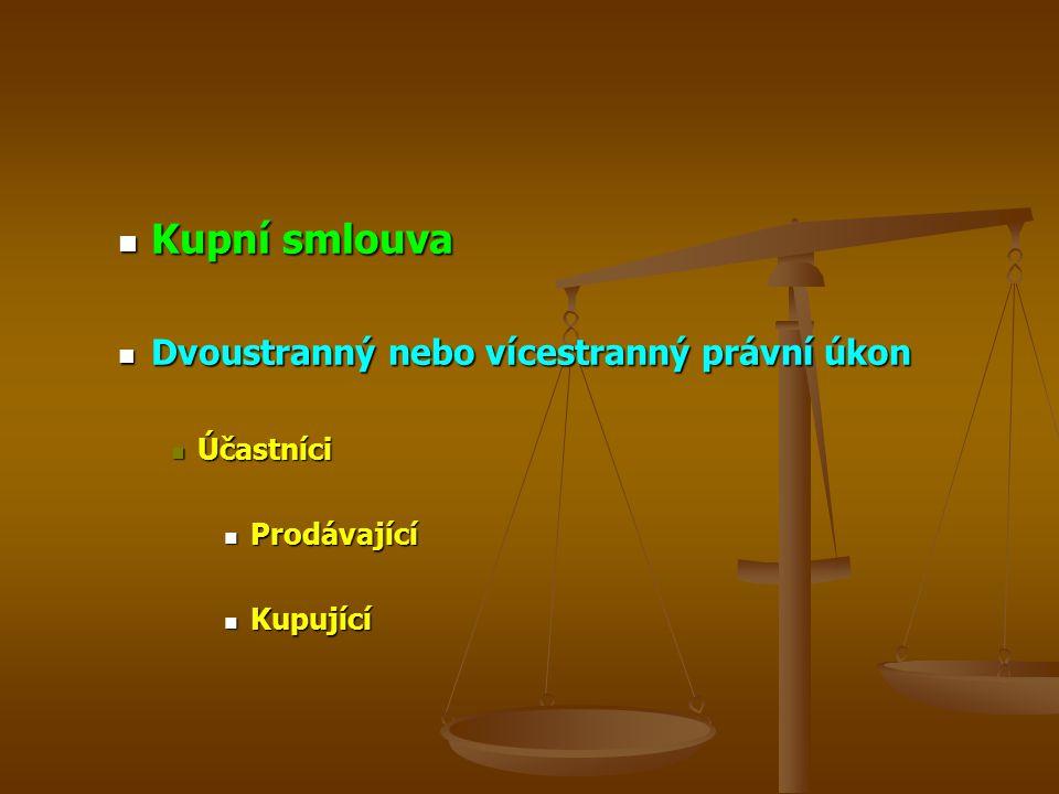 Kupní smlouva Kupní smlouva Dvoustranný nebo vícestranný právní úkon Dvoustranný nebo vícestranný právní úkon Účastníci Účastníci Prodávající Prodávající Kupující Kupující