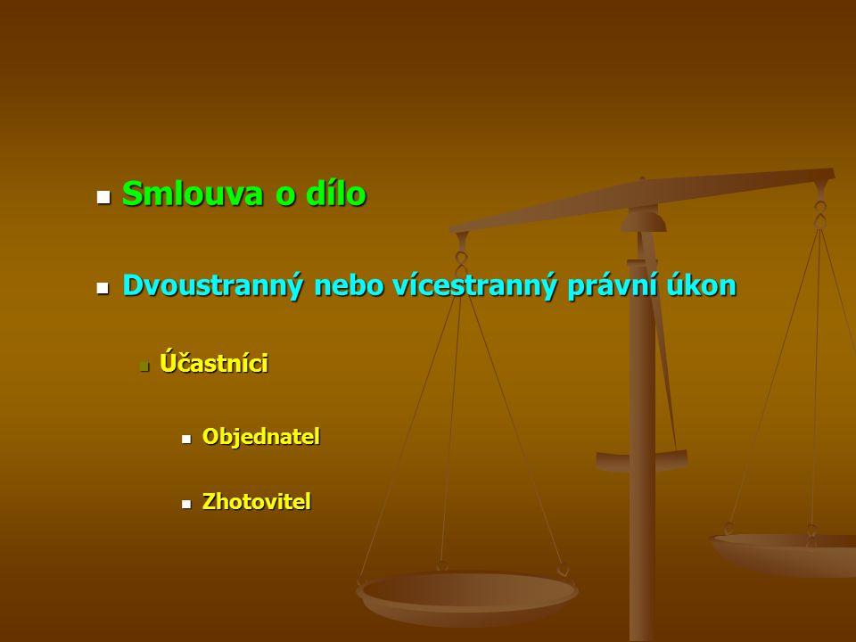 Smlouva o dílo Smlouva o dílo Dvoustranný nebo vícestranný právní úkon Dvoustranný nebo vícestranný právní úkon Účastníci Účastníci Objednatel Objednatel Zhotovitel Zhotovitel