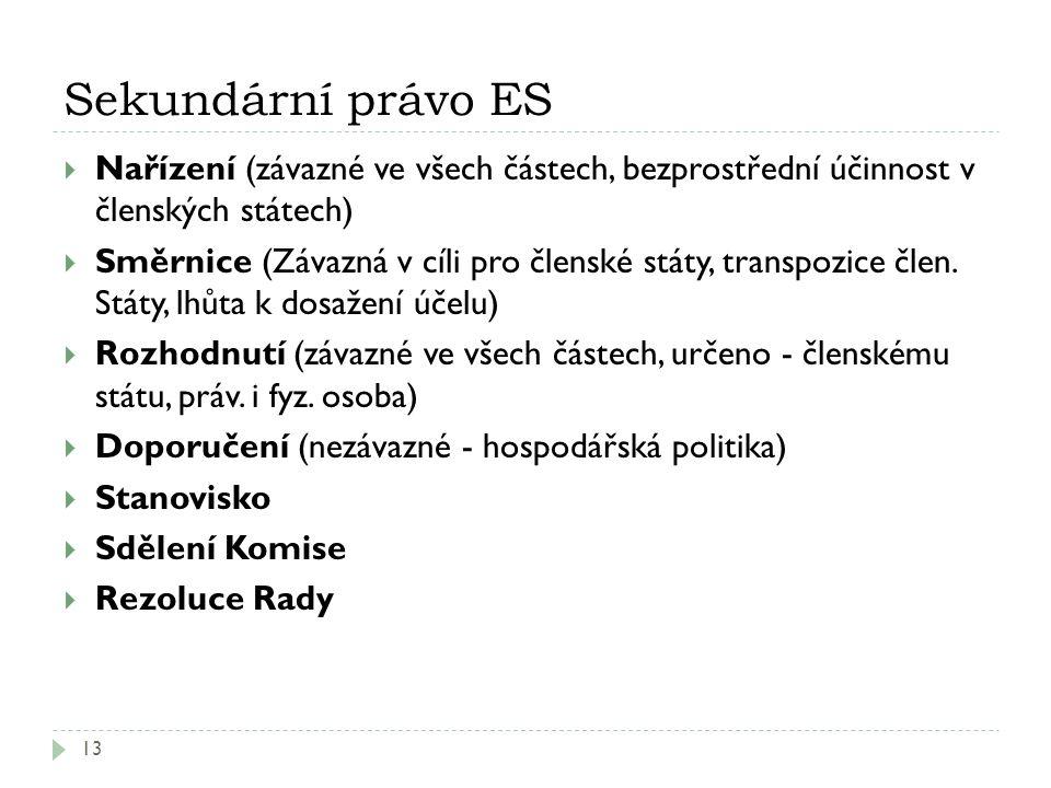 Sekundární právo ES 13  Nařízení (závazné ve všech částech, bezprostřední účinnost v členských státech)  Směrnice (Závazná v cíli pro členské státy,
