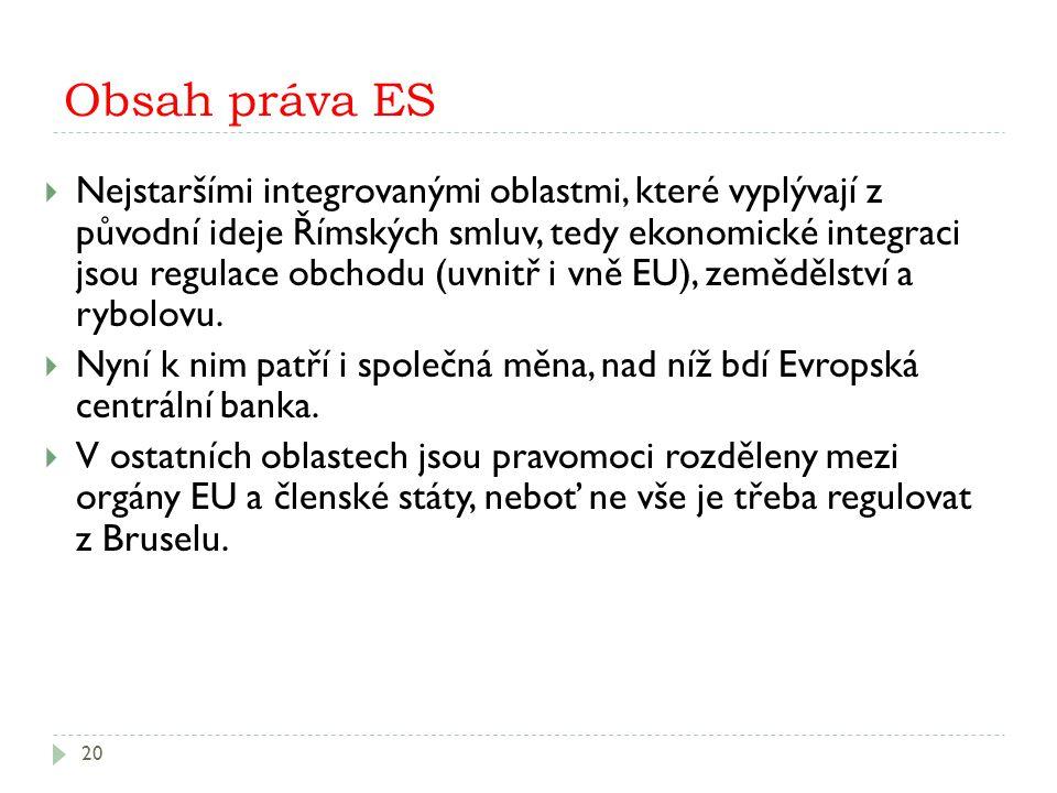 Obsah práva ES 20  Nejstaršími integrovanými oblastmi, které vyplývají z původní ideje Římských smluv, tedy ekonomické integraci jsou regulace obchodu (uvnitř i vně EU), zemědělství a rybolovu.