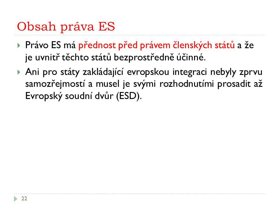 Obsah práva ES 22  Právo ES má přednost před právem členských států a že je uvnitř těchto států bezprostředně účinné.  Ani pro státy zakládající evr