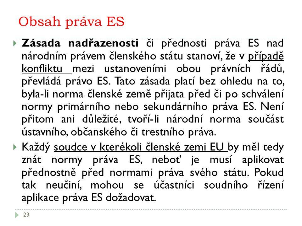 Obsah práva ES 23  Zásada nadřazenosti či přednosti práva ES nad národním právem členského státu stanoví, že v případě konfliktu mezi ustanoveními obou právních řádů, převládá právo ES.