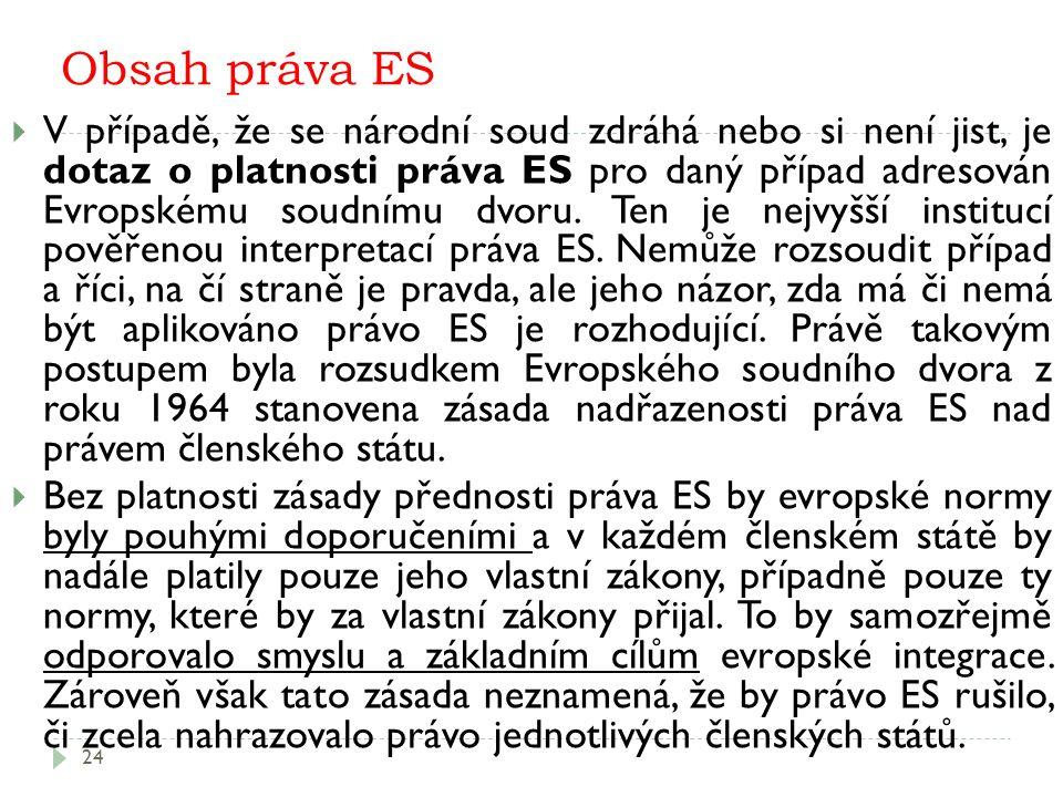 Obsah práva ES 24  V případě, že se národní soud zdráhá nebo si není jist, je dotaz o platnosti práva ES pro daný případ adresován Evropskému soudnímu dvoru.