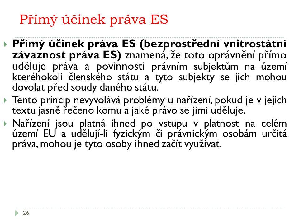 Přímý účinek práva ES 26  Přímý účinek práva ES (bezprostřední vnitrostátní závaznost práva ES) znamená, že toto oprávnění přímo uděluje práva a povinnosti právním subjektům na území kteréhokoli členského státu a tyto subjekty se jich mohou dovolat před soudy daného státu.