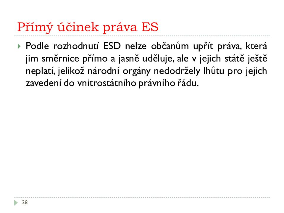 Přímý účinek práva ES 28  Podle rozhodnutí ESD nelze občanům upřít práva, která jim směrnice přímo a jasně uděluje, ale v jejich státě ještě neplatí,