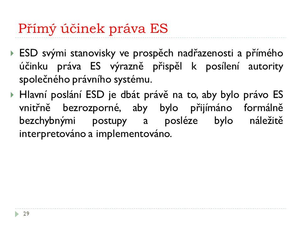 Přímý účinek práva ES 29  ESD svými stanovisky ve prospěch nadřazenosti a přímého účinku práva ES výrazně přispěl k posílení autority společného práv