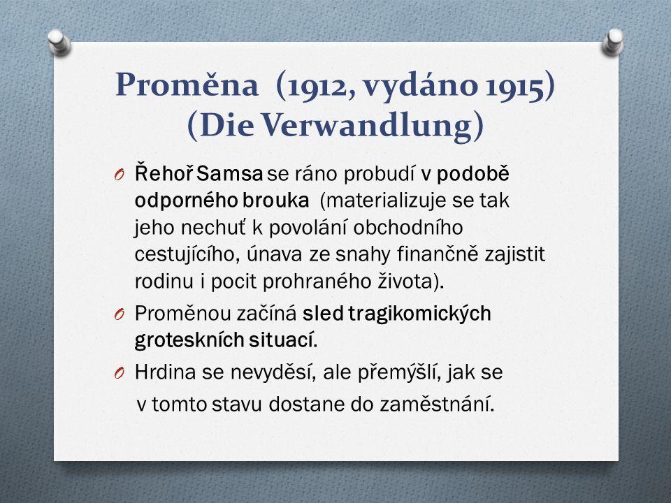 Proměna (1912, vydáno 1915) (Die Verwandlung) O Řehoř Samsa se ráno probudí v podobě odporného brouka (materializuje se tak jeho nechuť k povolání obc