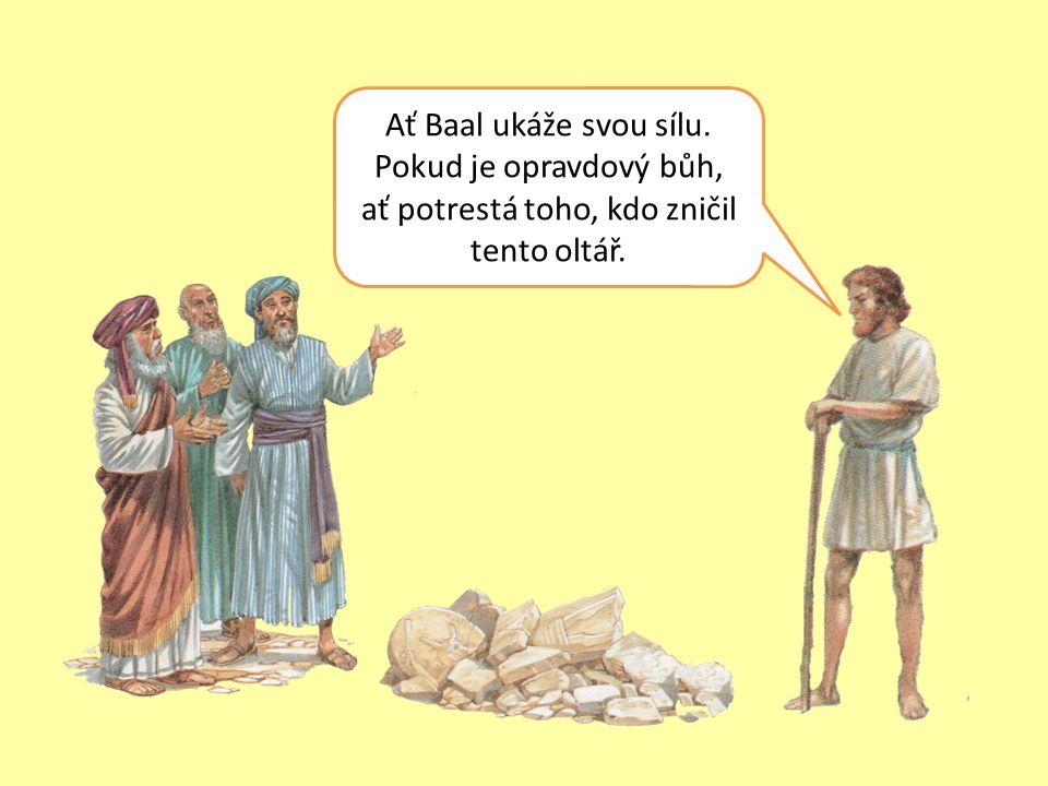 Ať Baal ukáže svou sílu. Pokud je opravdový bůh, ať potrestá toho, kdo zničil tento oltář.