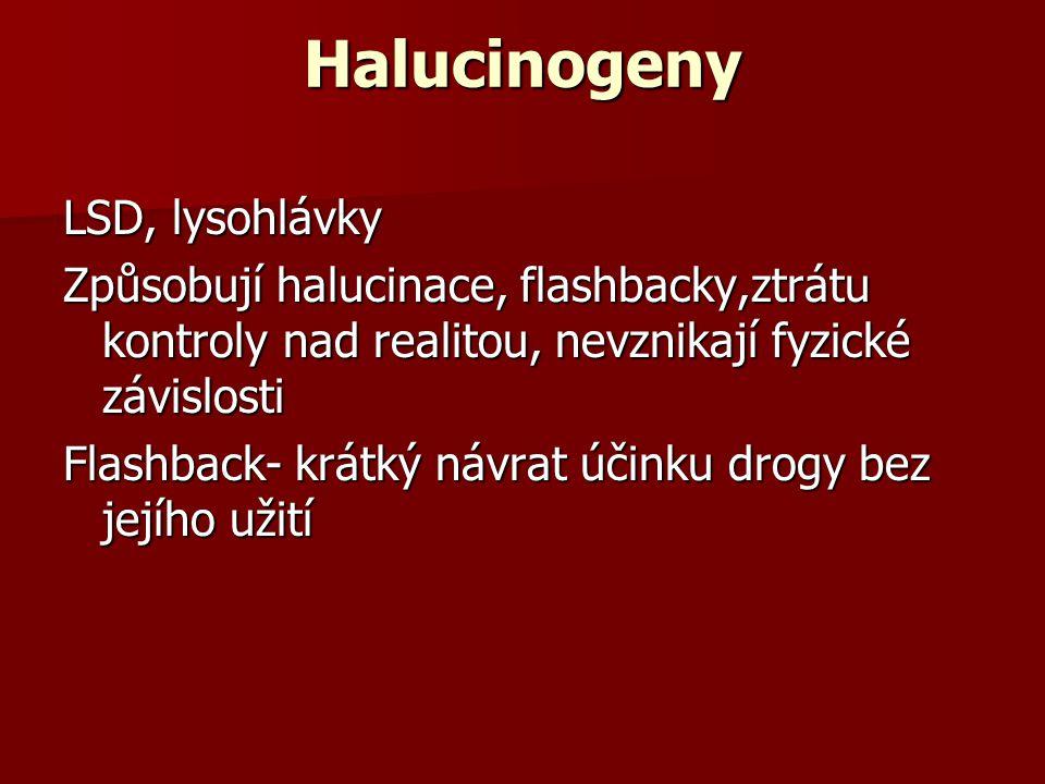 Halucinogeny LSD, lysohlávky Způsobují halucinace, flashbacky,ztrátu kontroly nad realitou, nevznikají fyzické závislosti Flashback- krátký návrat úči