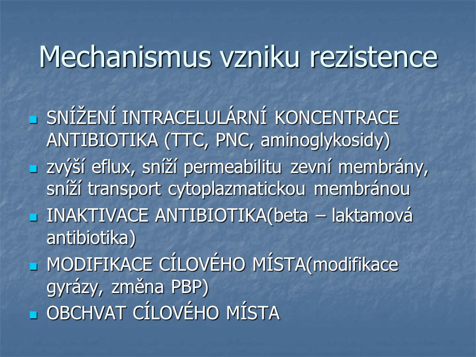 Mechanismus vzniku rezistence SNÍŽENÍ INTRACELULÁRNÍ KONCENTRACE ANTIBIOTIKA (TTC, PNC, aminoglykosidy) SNÍŽENÍ INTRACELULÁRNÍ KONCENTRACE ANTIBIOTIKA